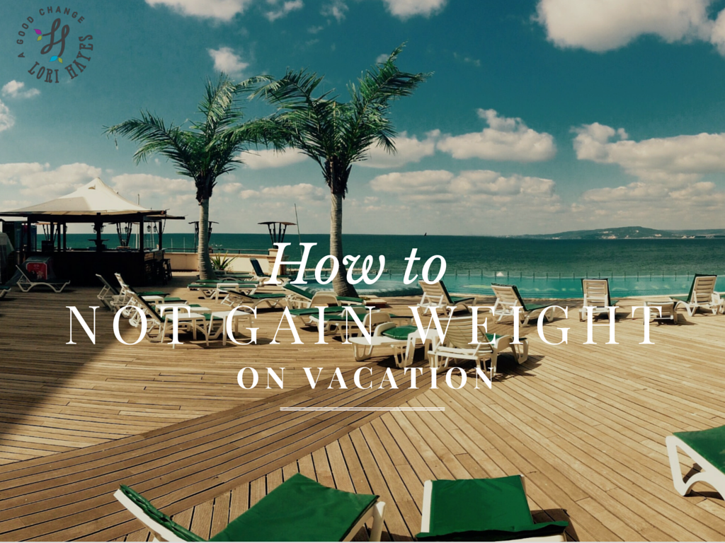 How to NOT gain weight on vacation